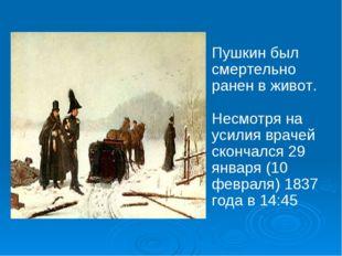 Пушкин был смертельно ранен в живот. Несмотря на усилия врачей скончался 29