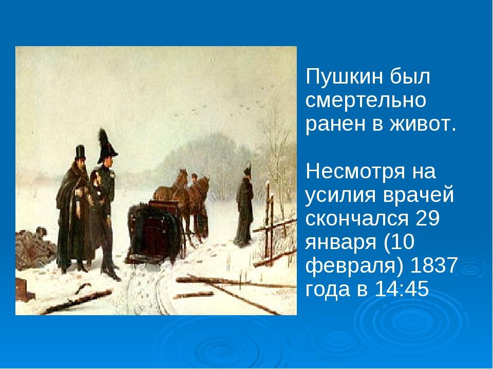 Пушкин был смертельно ранен в живот. Несмотря на усилия врачей скончался 29...
