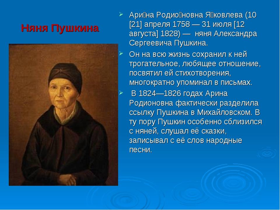 Няня Пушкина Ари́на Родио́новна Я́ковлева (10 [21] апреля 1758 — 31 июля [12...