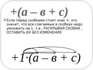 +(а – в + с) Если перед скобками стоит знак +, это значит, что все слагаемые