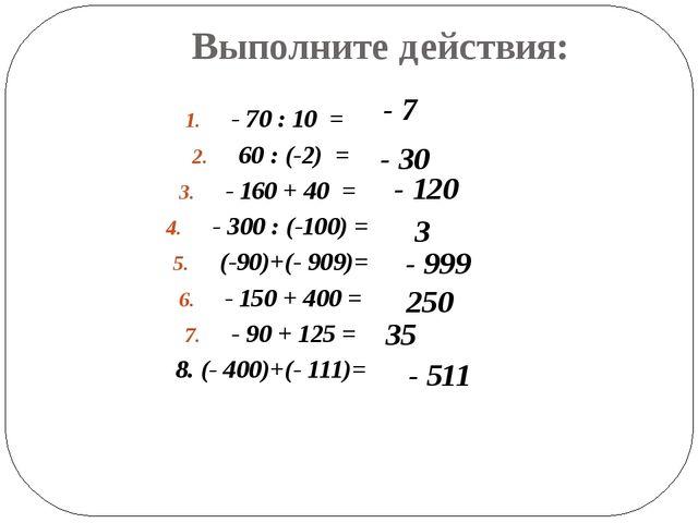 Выполните действия: - 70 : 10 = 60 : (-2) = - 160 + 40 = - 300 : (-100) = (-9...