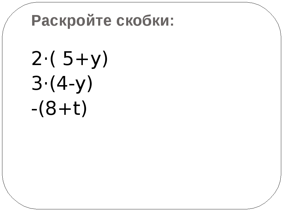 Раскройте скобки: 2·( 5+y) 3·(4-y) -(8+t)