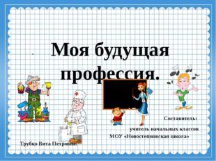 Моя будущая профессия. . Составитель: учитель начальных классов  МОУ «Новост