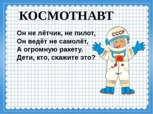 КОСМОТНАВТ Он не лётчик, не пилот, Он ведёт не самолёт, А огромную ракету. Де