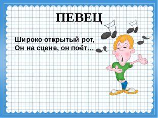 ПЕВЕЦ Широко открытый рот, Он на сцене, он поёт…