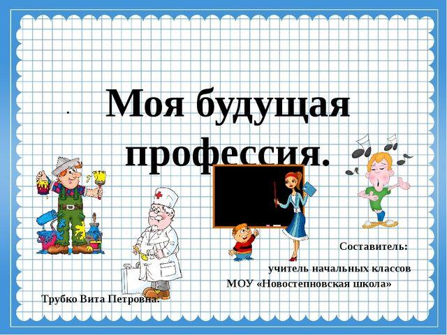 Моя будущая профессия. . Составитель: учитель начальных классов  МОУ «Новост...