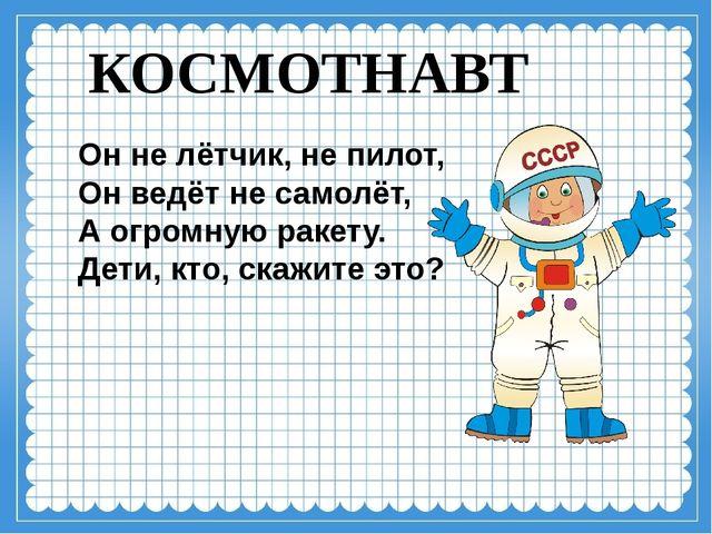 КОСМОТНАВТ Он не лётчик, не пилот, Он ведёт не самолёт, А огромную ракету. Де...