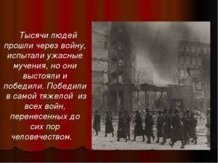 Тысячи людей прошли через войну, испытали ужасные мучения, но они выстояли и