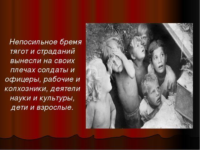 Непосильное бремя тягот и страданий вынесли на своих плечах солдаты и офицер...