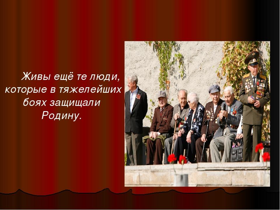 Живы ещё те люди, которые в тяжелейших боях защищали Родину.