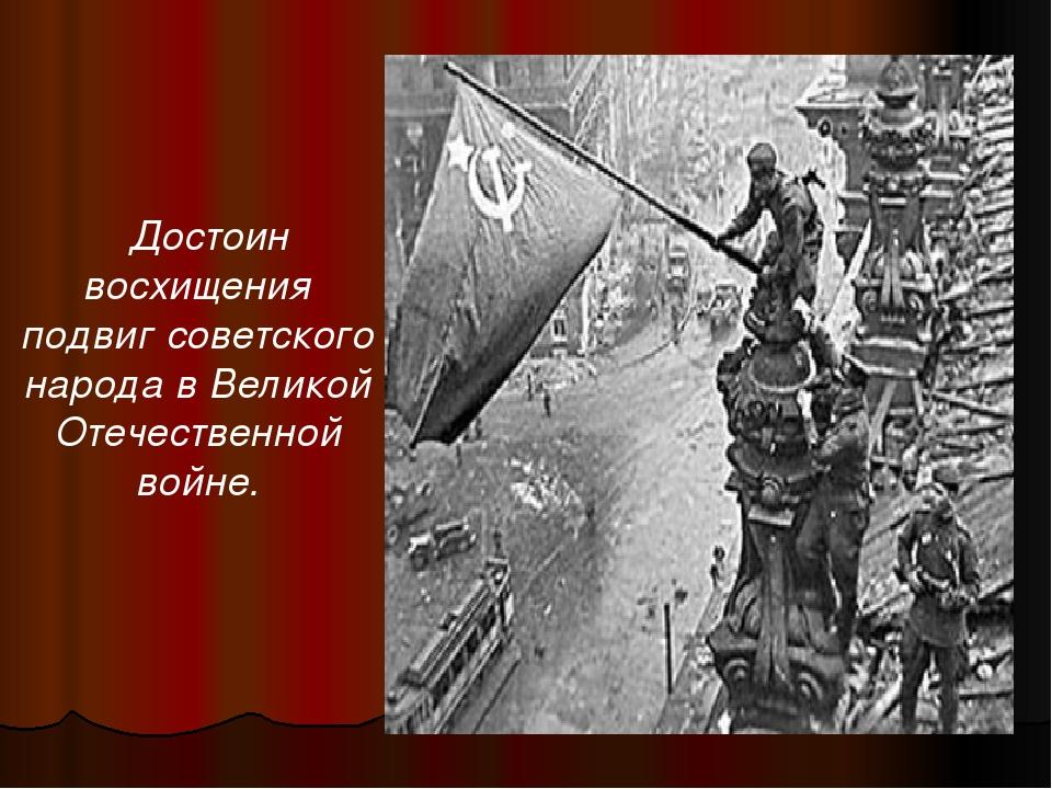Достоин восхищения подвиг советского народа в Великой Отечественной войне.