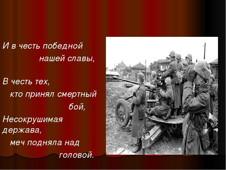 И в честь победной нашей славы, В честь тех, кто принял смертный бой, Несокр...