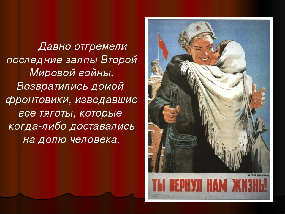 Давно отгремели последние залпы Второй Мировой войны. Возвратились домой фро...