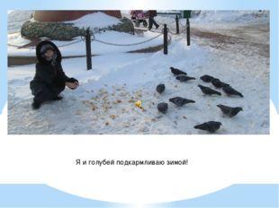 Я и голубей подкармливаю зимой!