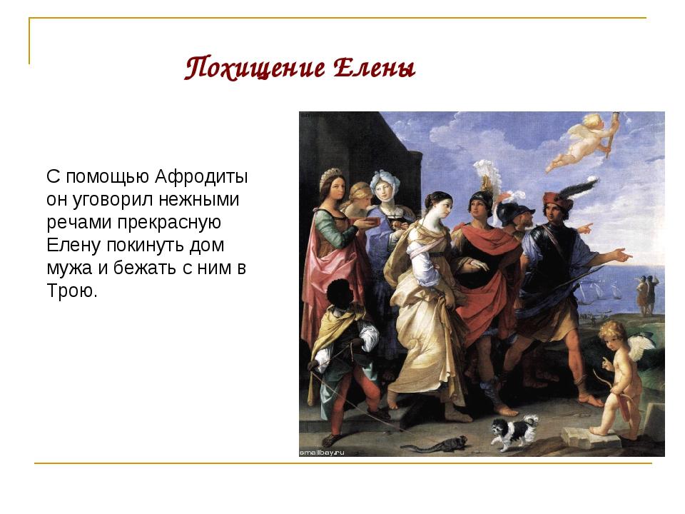 С помощью Афродиты он уговорил нежными речами прекрасную Елену покинуть дом м...