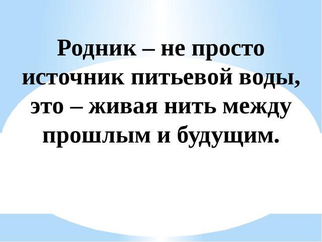 Родник – не просто источник питьевой воды, это – живая нить между прошлым и б...