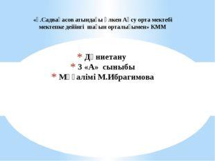 Дүниетану 3 «А» сыныбы Мұғалімі М.Ибрагимова «Ғ.Садвақасов атындағы Үлкен Ақс
