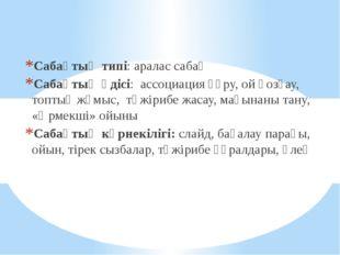 Сабақтың типі: аралас сабақ Сабақтың әдісі: ассоциация құру, ой қозғау, топты