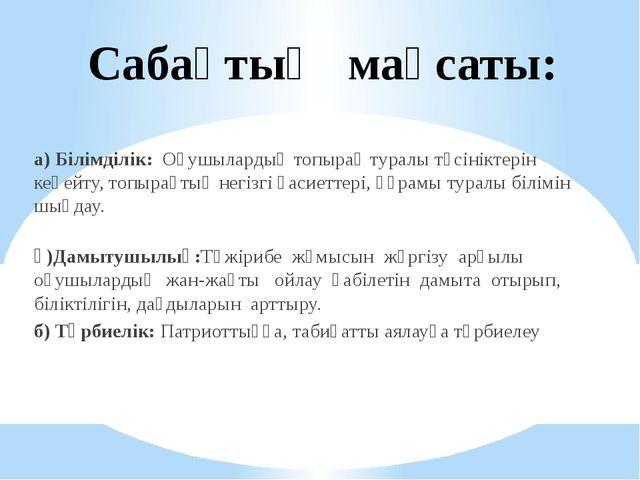 а) Білімділік: Оқушылардың топырақ туралы түсініктерін кеңейту, топырақтың н...