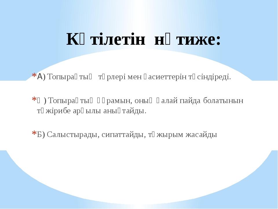 Күтілетін нәтиже: А) Топырақтың түрлері мен қасиеттерін түсіндіреді. Ә) Топыр...