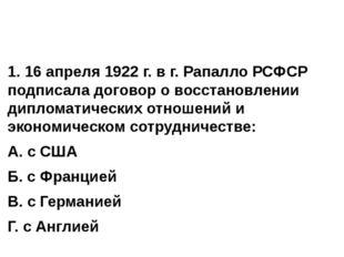 1. 16 апреля 1922 г. в г. Рапалло РСФСР подписала договор о восстановлении д