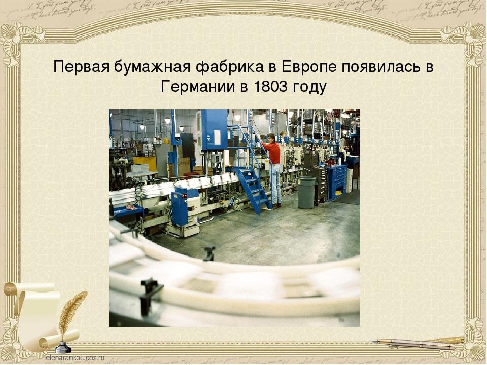 Первая бумажная фабрика в Европе появилась в Германии в 1803 году