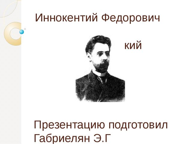 Иннокентий Федорович Анненский Презентацию подготовил Габриелян Э.Г