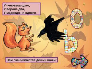 У человека одно, У ворона два, У медведя ни одного. Чем оканчиваются день и н
