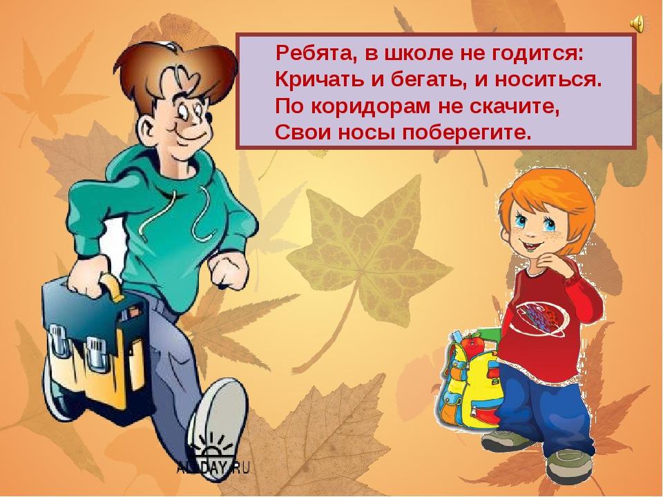 Ребята, в школе не годится: Кричать и бегать, и носиться. По коридорам не ск...