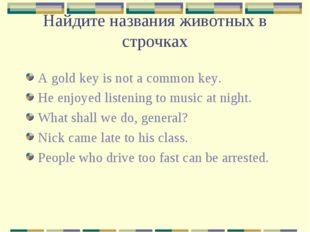 Найдите названия животных в строчках A gold key is not a common key. He enjoy