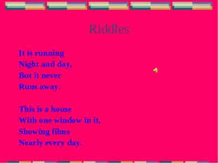 Riddles It is running Night and day, But it never Runs away. This is a house