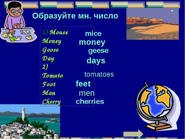 Образуйте мн. число 1) Mouse Money Goose Day 2) Tomato Foot Man Cherry mice m...