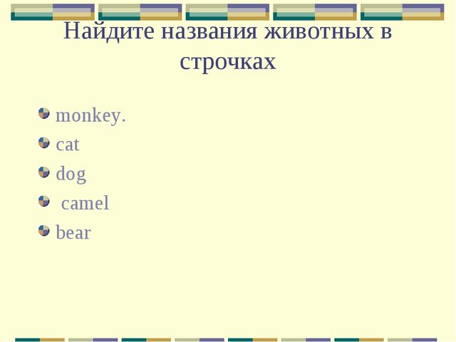 Найдите названия животных в строчках monkey. cat dog camel bear