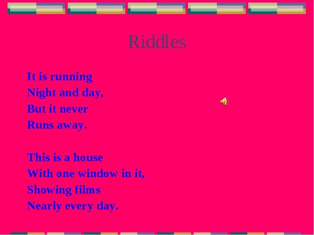 Riddles It is running Night and day, But it never Runs away. This is a house...