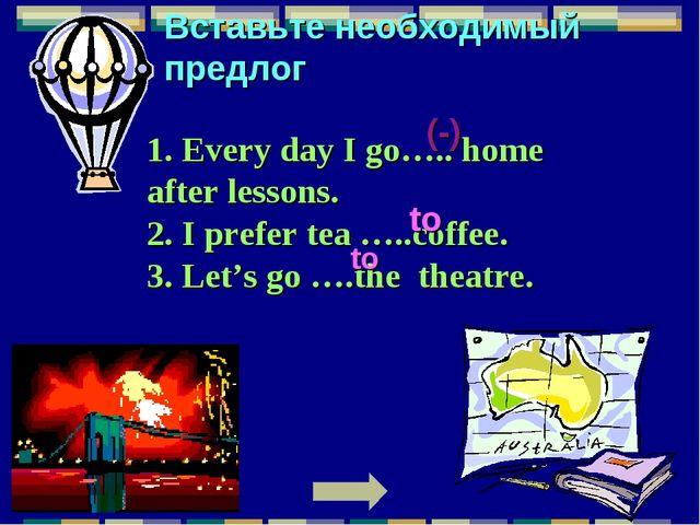 Вставьте необходимый предлог 1. Every day I go….. home after lessons. 2. I pr...