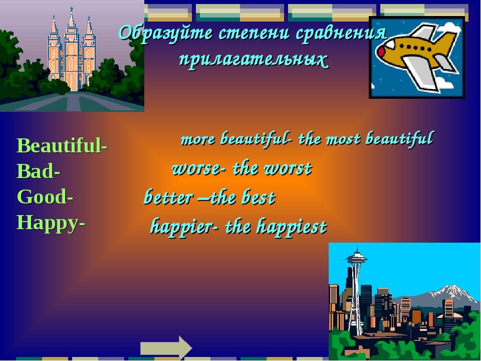 Образуйте степени сравнения прилагательных Beautiful- Bad- Good- Happy- more...