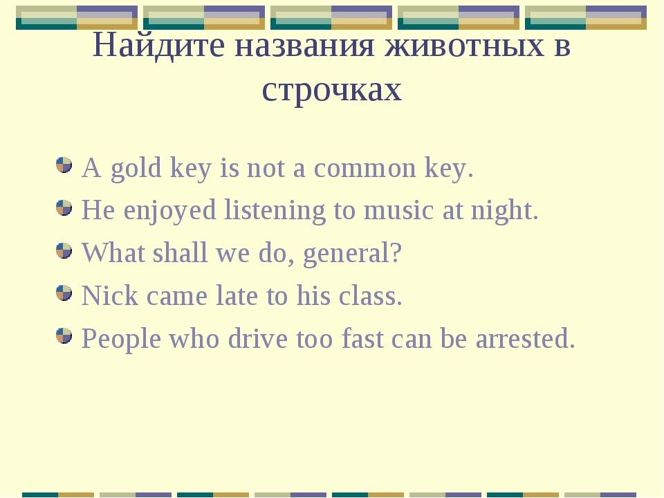 Найдите названия животных в строчках A gold key is not a common key. He enjoy...