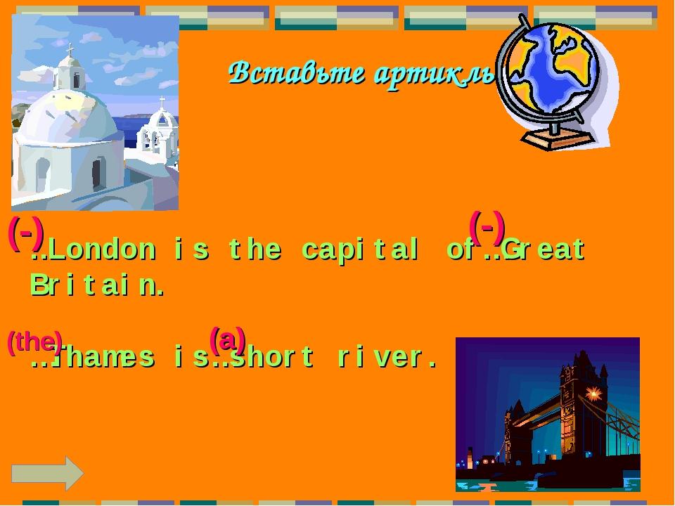 Вставьте артикль …London is the capital of…Great Britain. …Thames is…short ri...