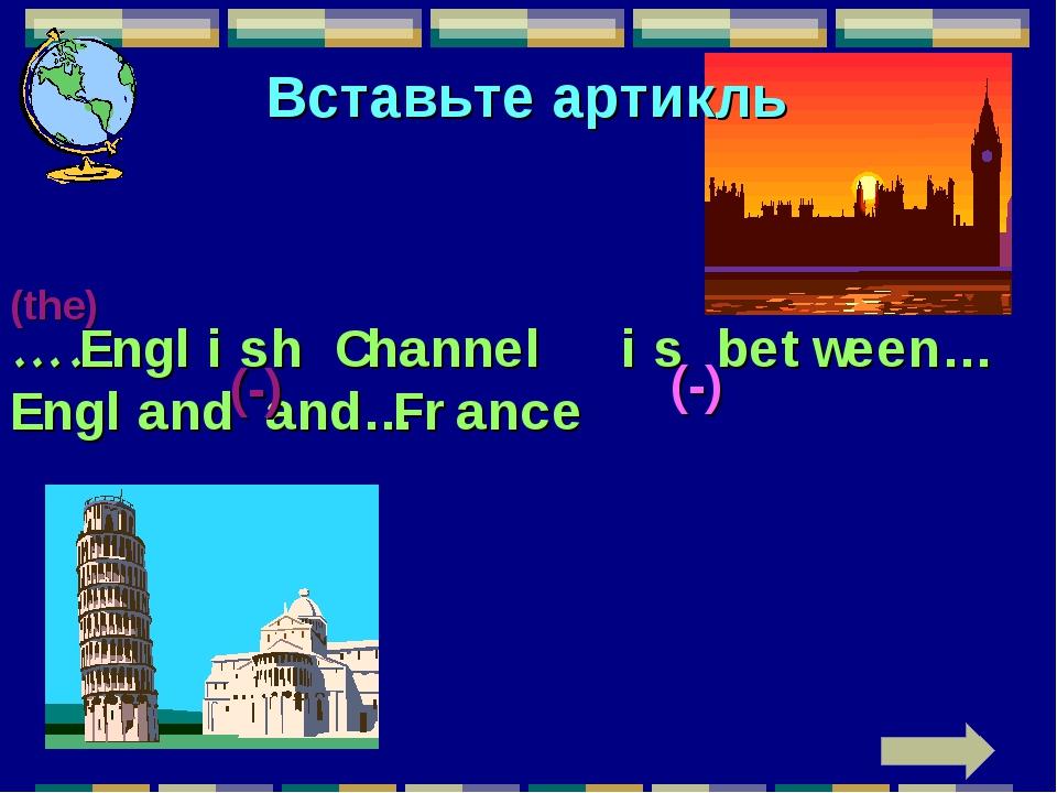 Вставьте артикль ….English Channel is between…England and…France (the) (-) (-)