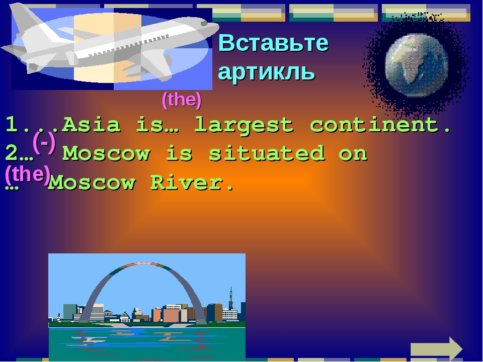 Вставьте артикль 1...Asia is… largest continent. 2… Moscow is situated on … M...
