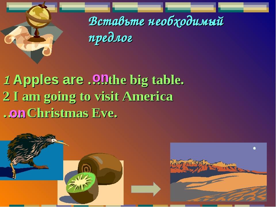 Вставьте необходимый предлог 1 Apples are …..the big table. 2 I am going to v...