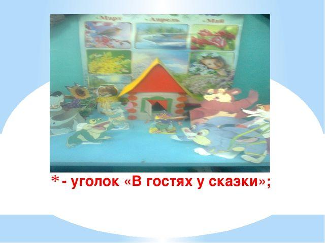 - уголок «В гостях у сказки»;