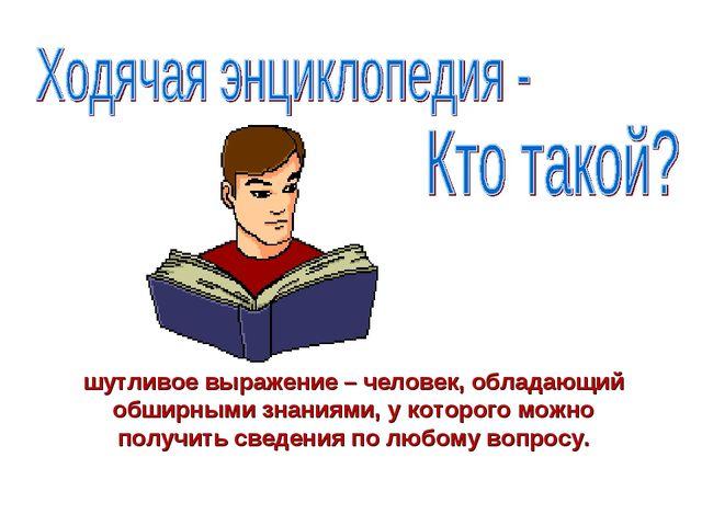 шутливое выражение – человек, обладающий обширными знаниями, у которого можно...