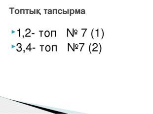1,2- топ № 7 (1) 3,4- топ №7 (2) Топтық тапсырма