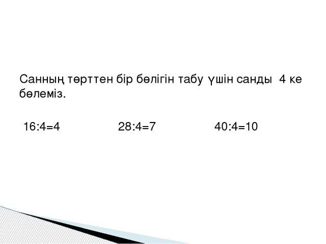 Санның төрттен бір бөлігін табу үшін санды 4 ке бөлеміз. 16:4=4 28:4=7 40:4=10