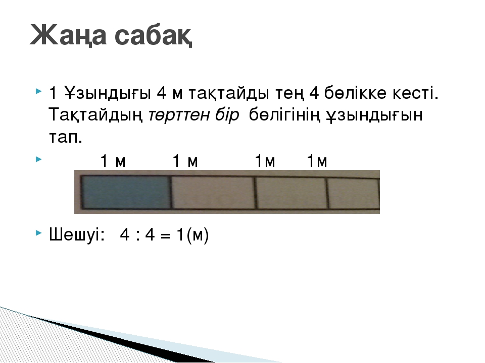 1 Ұзындығы 4 м тақтайды тең 4 бөлікке кесті. Тақтайдың төрттен бір бөлігінің...
