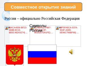 Россия – официально Российская Федерация Совместное открытие знаний Символы Р
