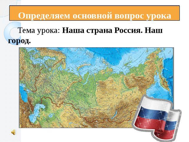 Определяем основной вопрос урока Тема урока: Наша страна Россия. Наш город.