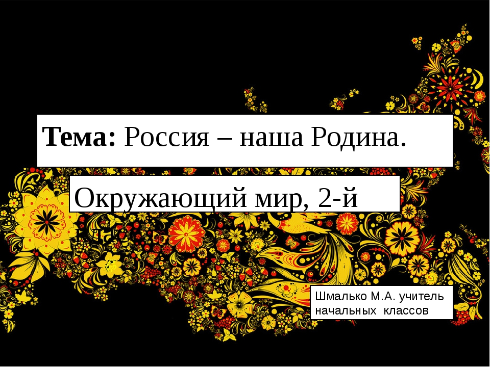 Тема: Россия – наша Родина. Окружающий мир, 2-й класс Шмалько М.А. учитель на...