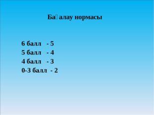 Бағалау нормасы 6 балл - 5 5 балл - 4 4 балл - 3 0-3 балл - 2